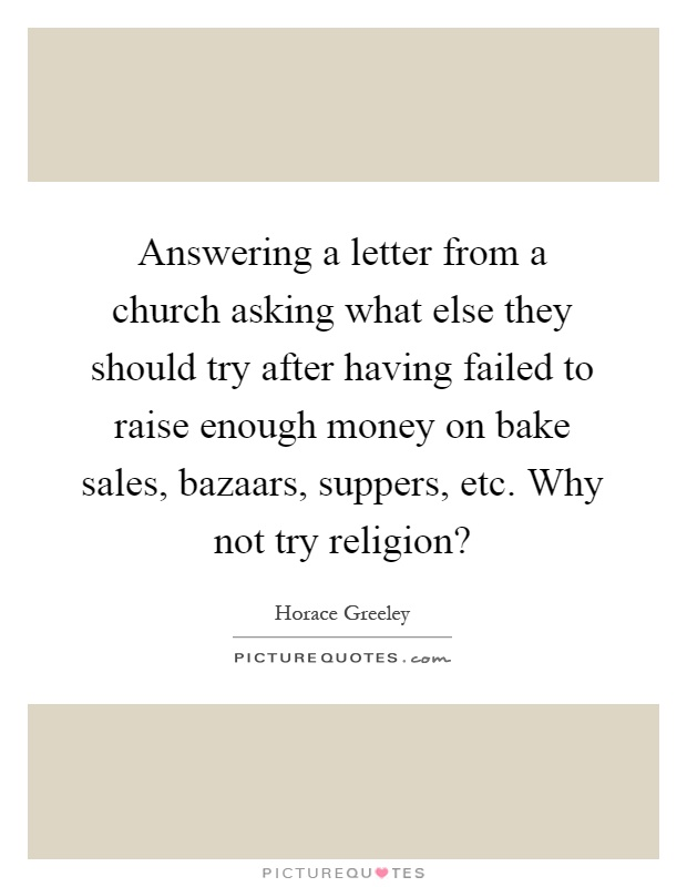 Answering a letter from a church asking what else they should try after having failed to raise enough money on bake sales, bazaars, suppers, etc. Why not try religion? Picture Quote #1