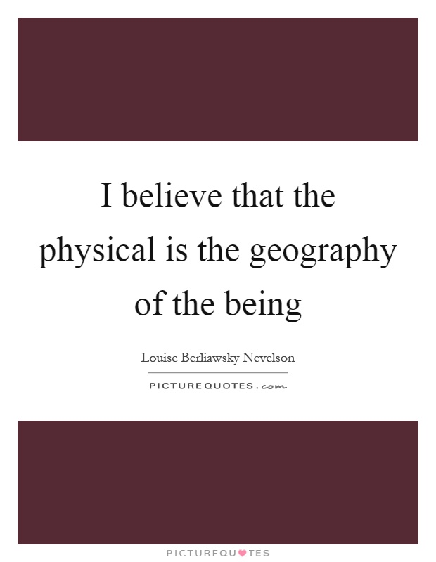 I believe that the physical is the geography of the being Picture Quote #1