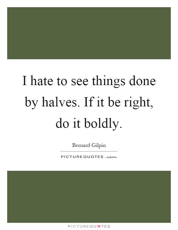 I hate to see things done by halves. If it be right, do it boldly Picture Quote #1