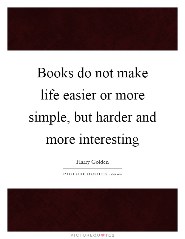 Books do not make life easier or more simple, but harder and more interesting Picture Quote #1