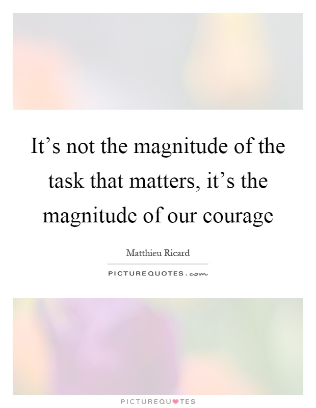 It's not the magnitude of the task that matters, it's the magnitude of our courage Picture Quote #1