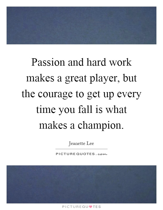 Passion and hard work makes a great player, but the courage to get up every time you fall is what makes a champion Picture Quote #1