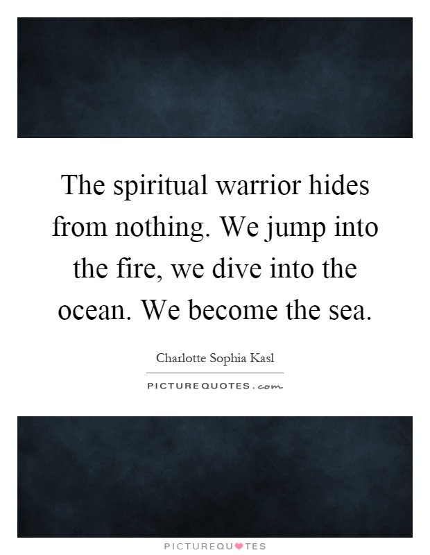 The spiritual warrior hides from nothing. We jump into the fire, we dive into the ocean. We become the sea Picture Quote #1