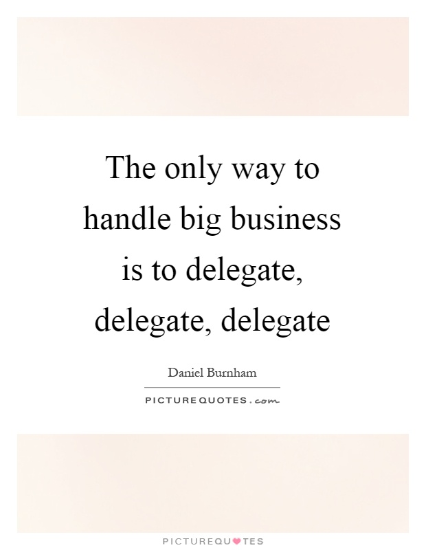The only way to handle big business is to delegate, delegate, delegate Picture Quote #1