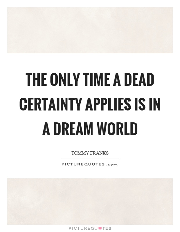 The only time a dead certainty applies is in a dream world Picture Quote #1