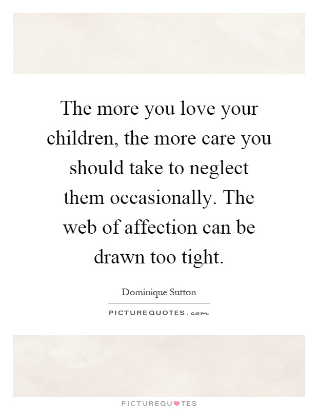 The more you love your children, the more care you should take to neglect them occasionally. The web of affection can be drawn too tight Picture Quote #1
