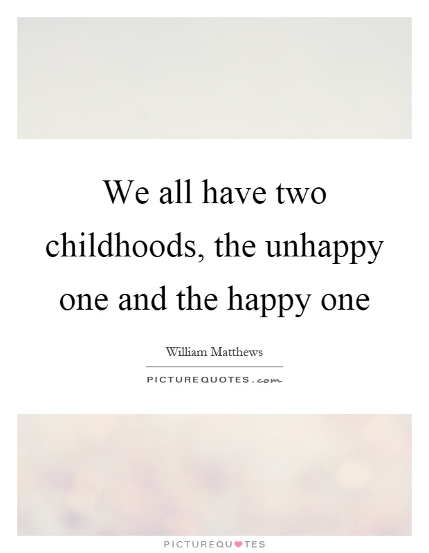We all have two childhoods, the unhappy one and the happy one Picture Quote #1