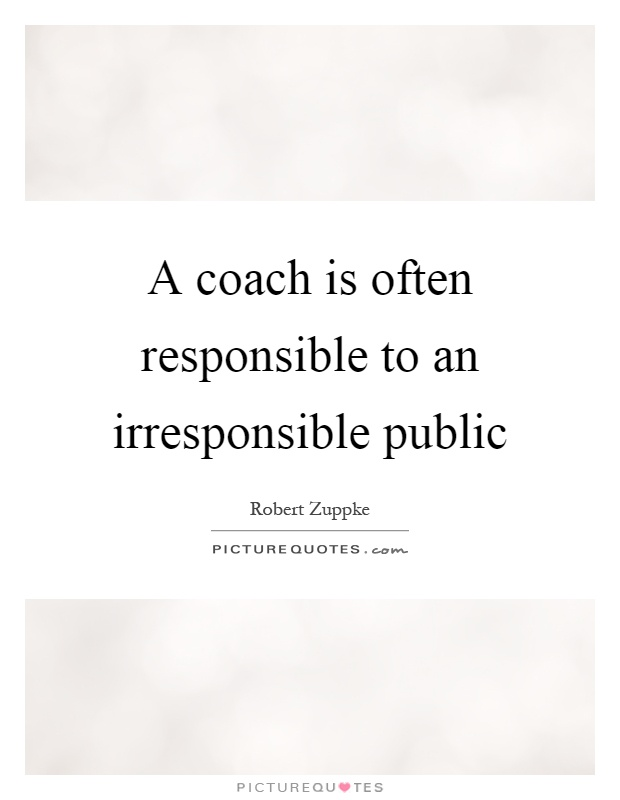 A coach is often responsible to an irresponsible public Picture Quote #1