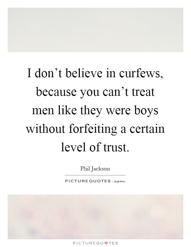 I don't believe in curfews, because you can't treat men like they were boys without forfeiting a certain level of trust Picture Quote #1