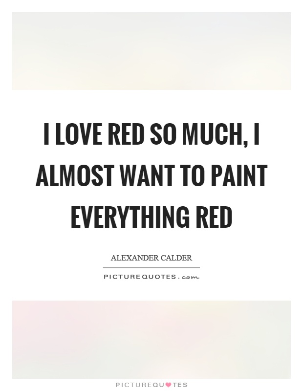 I love red so much, I almost want to paint everything red Picture Quote #1