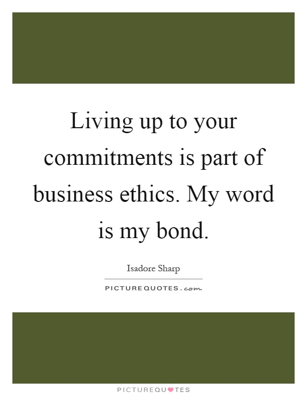 Living up to your commitments is part of business ethics. My word is my bond Picture Quote #1