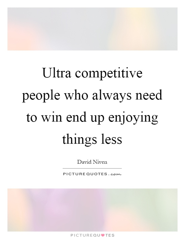 Ultra competitive people who always need to win end up enjoying