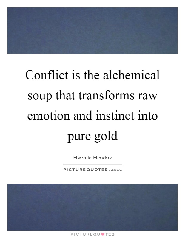 Conflict is the alchemical soup that transforms raw emotion and instinct into pure gold Picture Quote #1