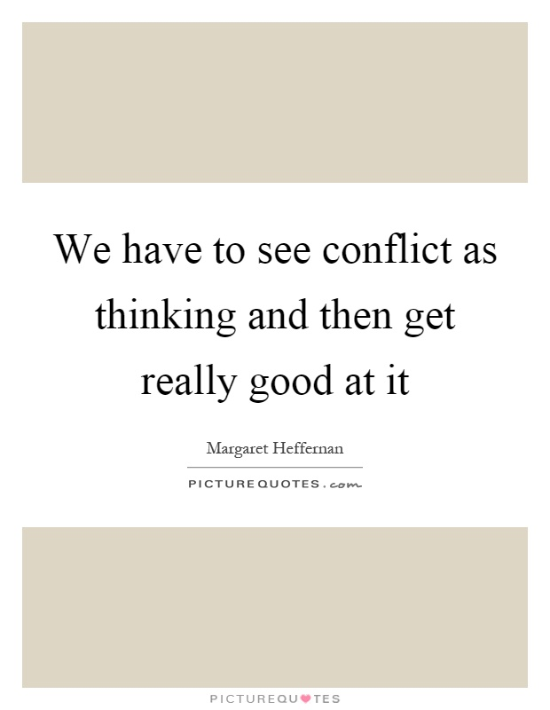 We have to see conflict as thinking and then get really good at it Picture Quote #1