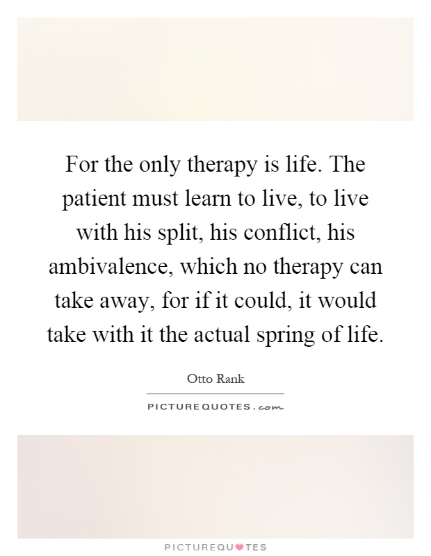 For the only therapy is life. The patient must learn to live, to live with his split, his conflict, his ambivalence, which no therapy can take away, for if it could, it would take with it the actual spring of life Picture Quote #1