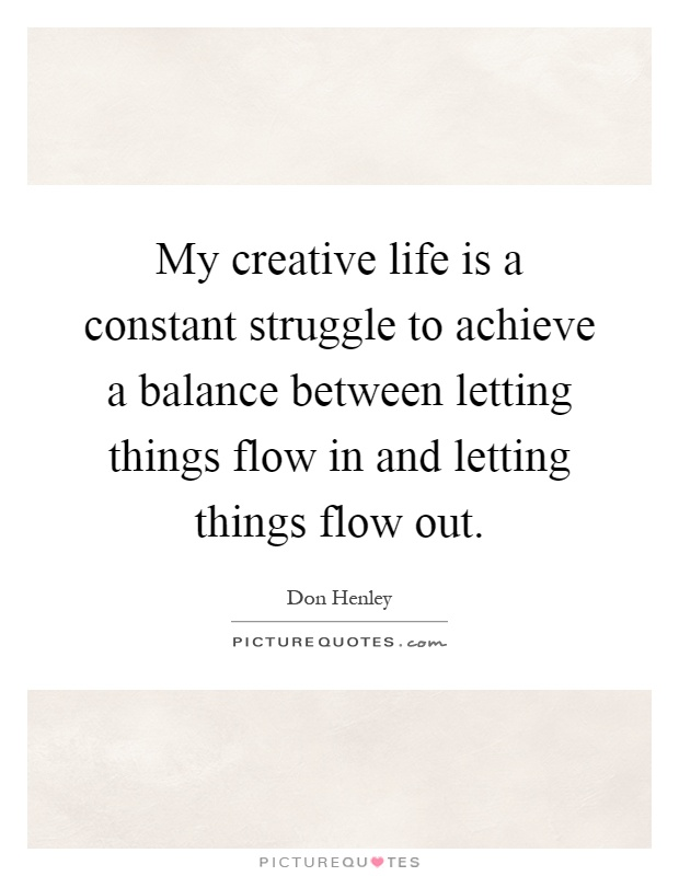 My creative life is a constant struggle to achieve a balance between letting things flow in and letting things flow out Picture Quote #1