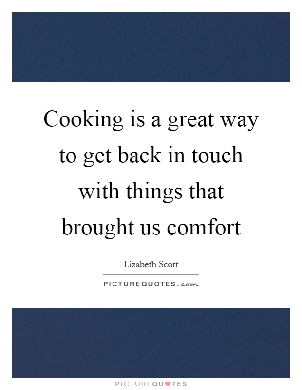 Cooking is a great way to get back in touch with things that brought us comfort Picture Quote #1
