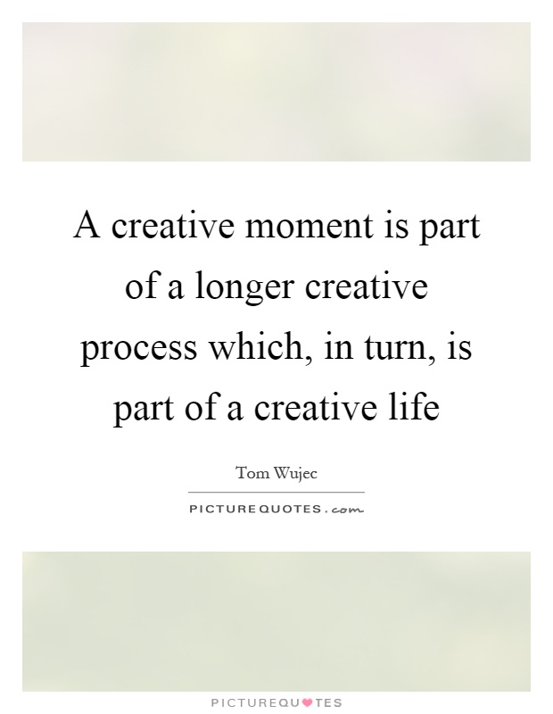 A creative moment is part of a longer creative process which, in turn, is part of a creative life Picture Quote #1