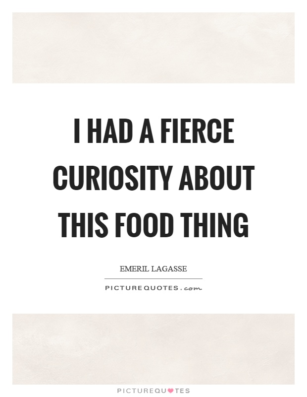 I had a fierce curiosity about this food thing Picture Quote #1
