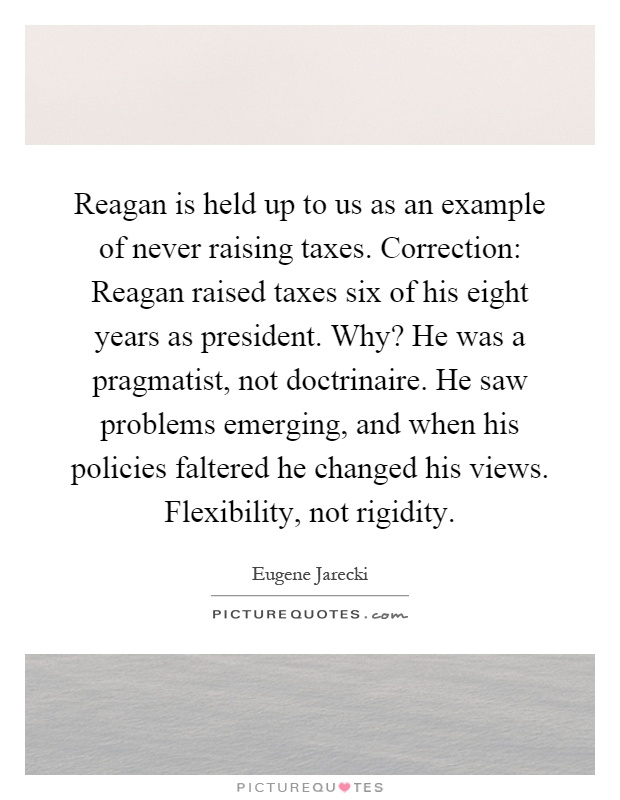Reagan is held up to us as an example of never raising taxes. Correction: Reagan raised taxes six of his eight years as president. Why? He was a pragmatist, not doctrinaire. He saw problems emerging, and when his policies faltered he changed his views. Flexibility, not rigidity Picture Quote #1