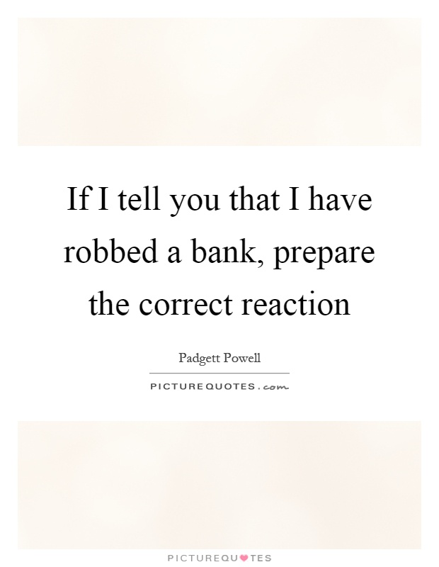 If I tell you that I have robbed a bank, prepare the correct reaction Picture Quote #1