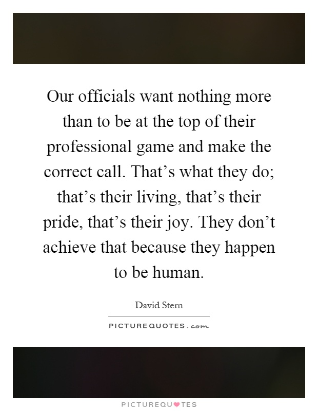 Our officials want nothing more than to be at the top of their professional game and make the correct call. That's what they do; that's their living, that's their pride, that's their joy. They don't achieve that because they happen to be human Picture Quote #1