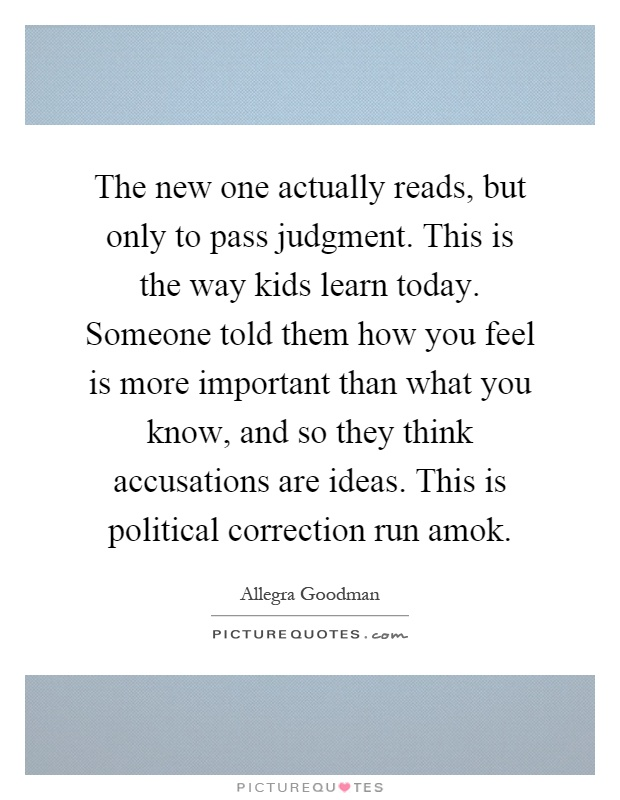 The new one actually reads, but only to pass judgment. This is the way kids learn today. Someone told them how you feel is more important than what you know, and so they think accusations are ideas. This is political correction run amok Picture Quote #1
