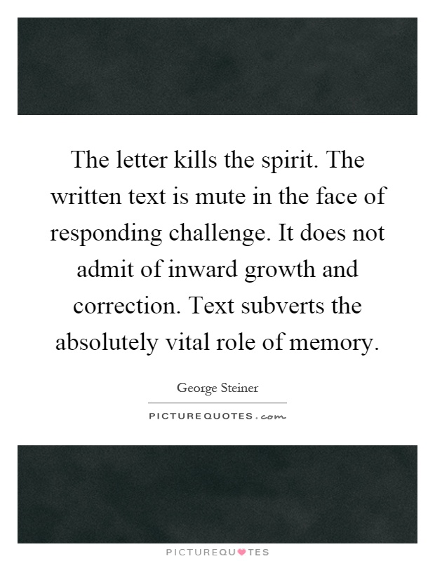 The letter kills the spirit. The written text is mute in the face of responding challenge. It does not admit of inward growth and correction. Text subverts the absolutely vital role of memory Picture Quote #1