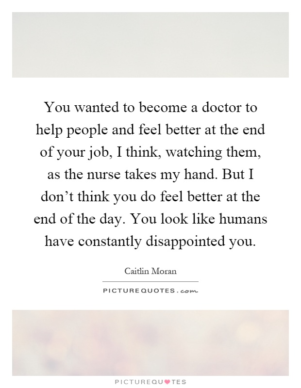 You wanted to become a doctor to help people and feel better at the end of your job, I think, watching them, as the nurse takes my hand. But I don't think you do feel better at the end of the day. You look like humans have constantly disappointed you Picture Quote #1