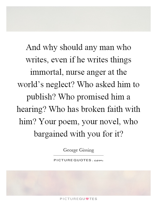 And why should any man who writes, even if he writes things immortal, nurse anger at the world's neglect? Who asked him to publish? Who promised him a hearing? Who has broken faith with him? Your poem, your novel, who bargained with you for it? Picture Quote #1