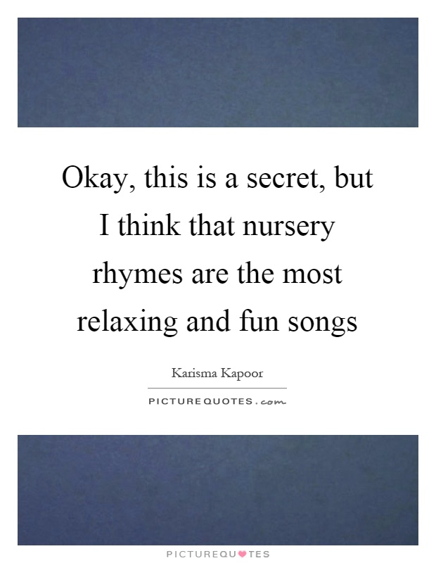 Okay, this is a secret, but I think that nursery rhymes are the most relaxing and fun songs Picture Quote #1