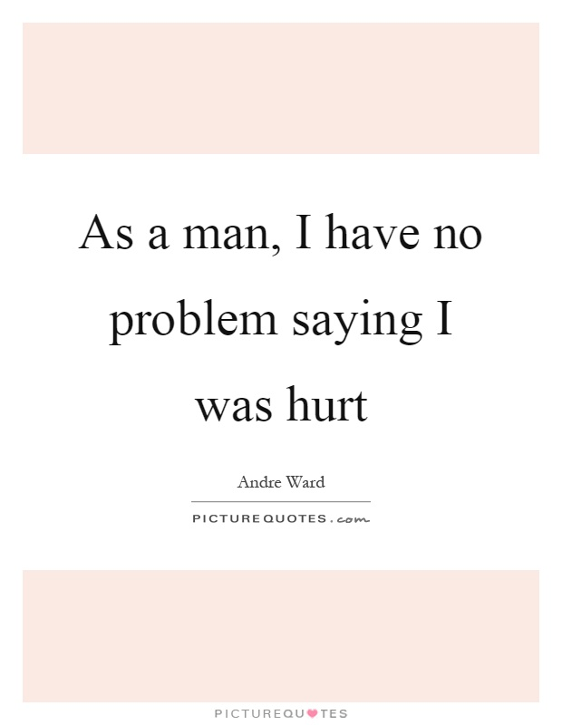 As a man, I have no problem saying I was hurt Picture Quote #1