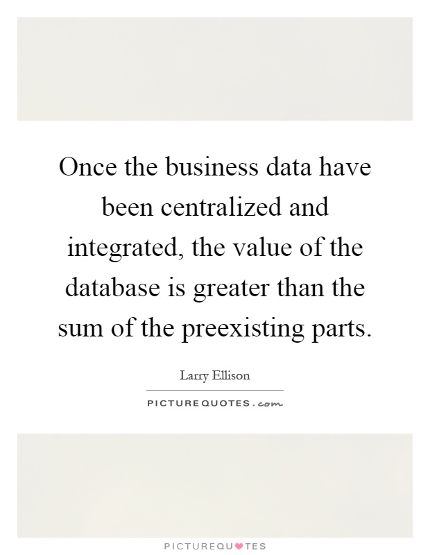 Once the business data have been centralized and integrated, the value of the database is greater than the sum of the preexisting parts Picture Quote #1