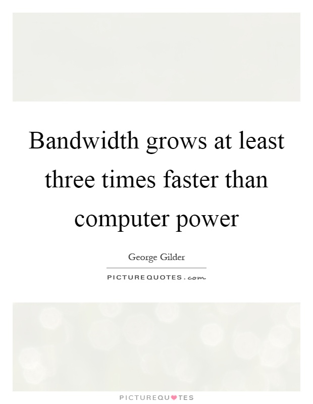 Bandwidth grows at least three times faster than computer power Picture Quote #1