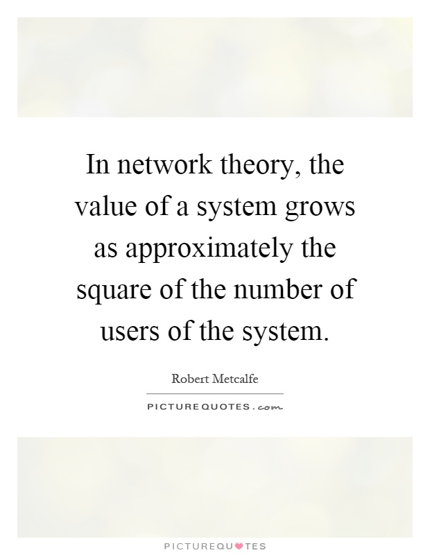 In network theory, the value of a system grows as approximately the square of the number of users of the system Picture Quote #1