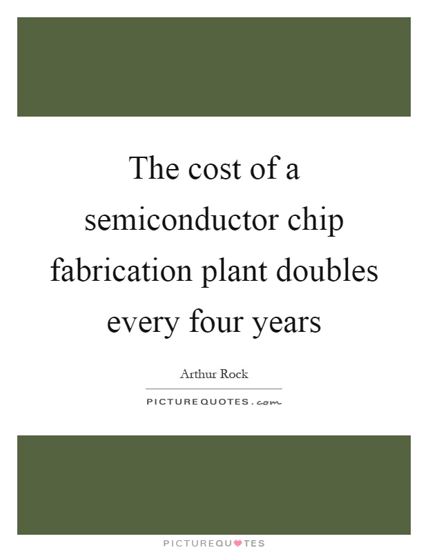 The cost of a semiconductor chip fabrication plant doubles every four years Picture Quote #1