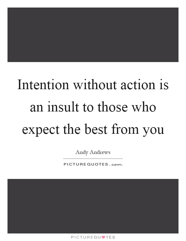 Intention without action is an insult to those who expect the best from you Picture Quote #1