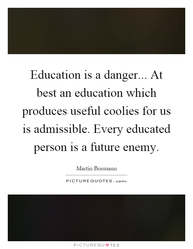 Education is a danger... At best an education which produces useful coolies for us is admissible. Every educated person is a future enemy Picture Quote #1