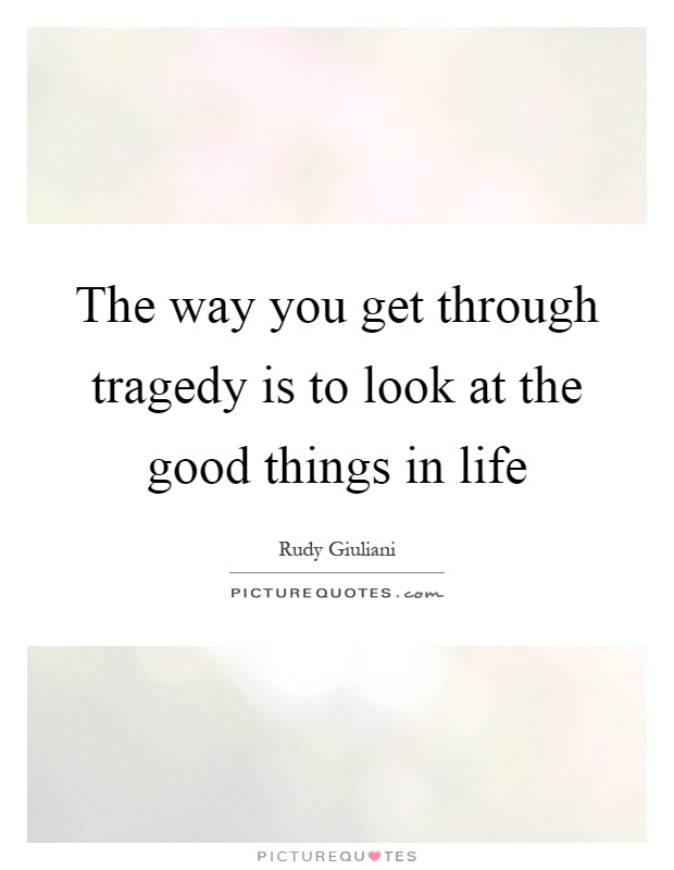 The way you get through tragedy is to look at the good things in life Picture Quote #1