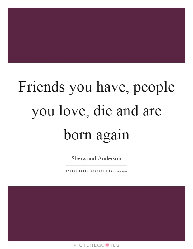 Friends you have, people you love, die and are born again Picture Quote #1
