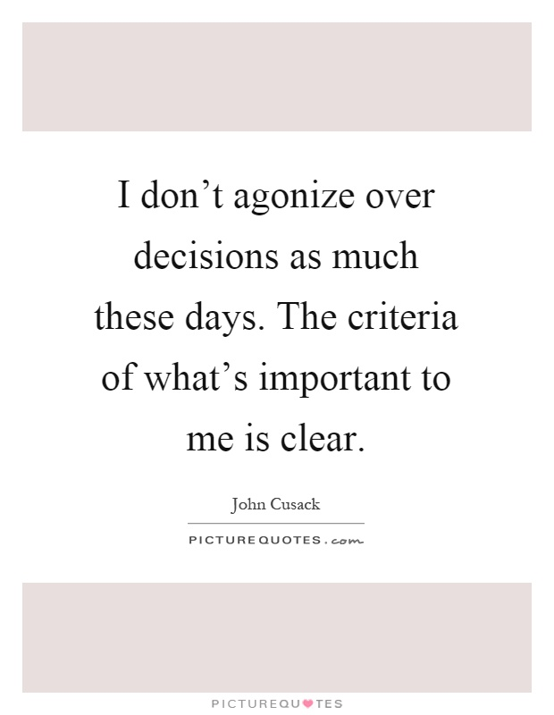 I don't agonize over decisions as much these days. The criteria of what's important to me is clear Picture Quote #1