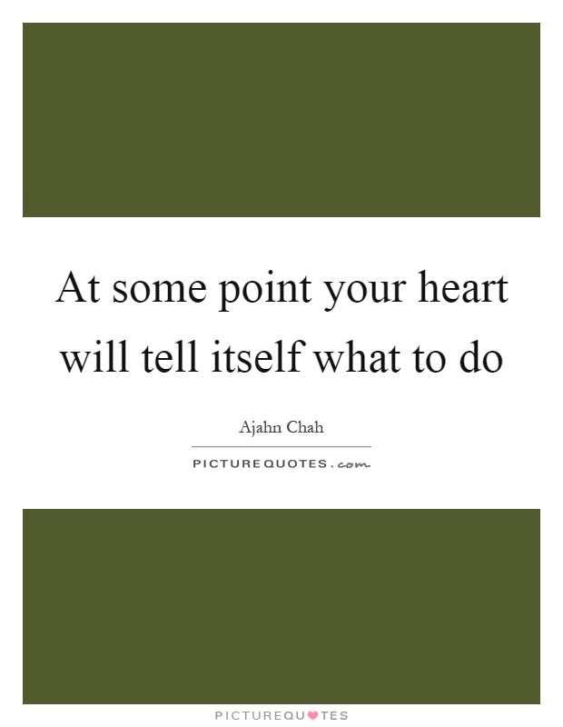 At some point your heart will tell itself what to do Picture Quote #1