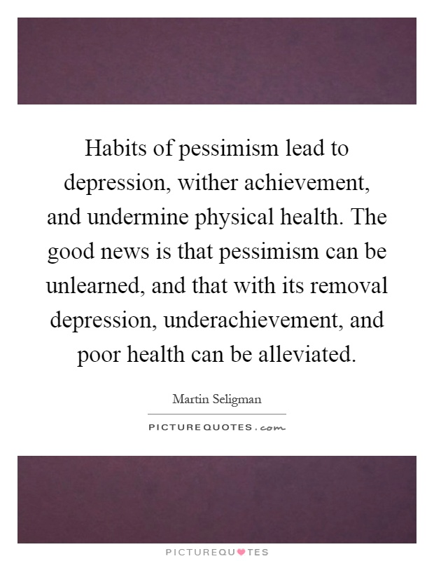Habits of pessimism lead to depression, wither achievement, and undermine physical health. The good news is that pessimism can be unlearned, and that with its removal depression, underachievement, and poor health can be alleviated Picture Quote #1