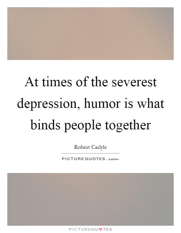 At times of the severest depression, humor is what binds people together Picture Quote #1