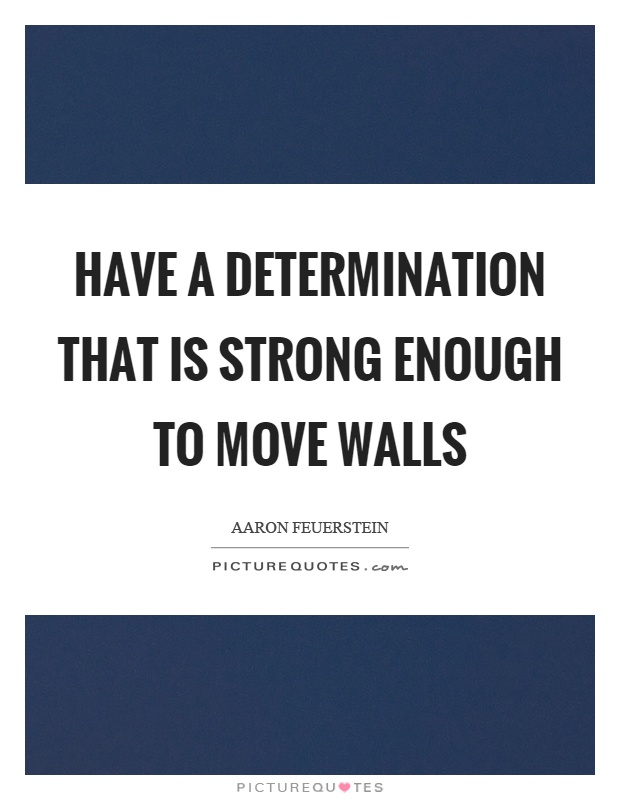 Have a determination that is strong enough to move walls Picture Quote #1