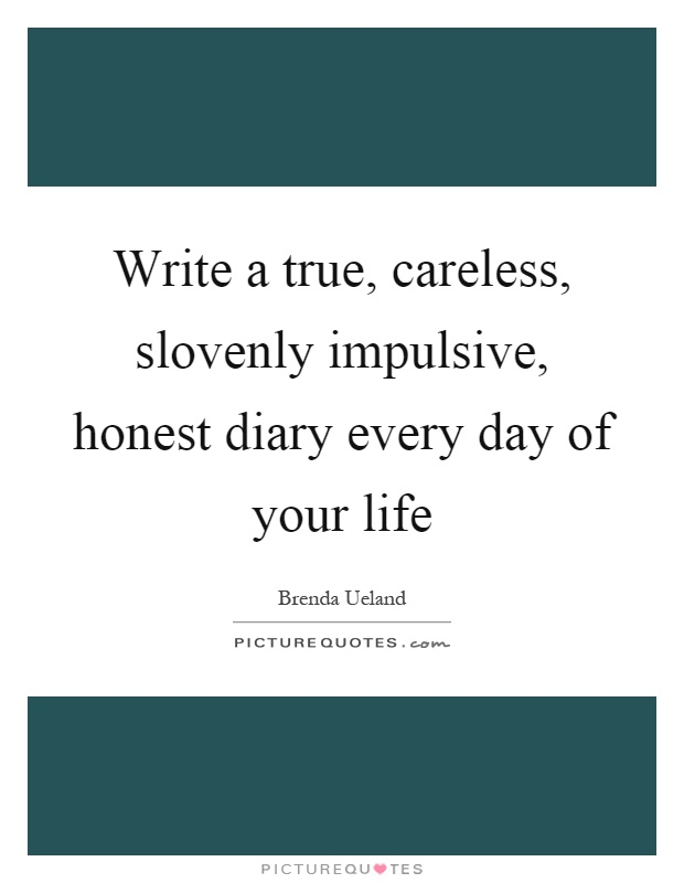 Write a true, careless, slovenly impulsive, honest diary every day of your life Picture Quote #1