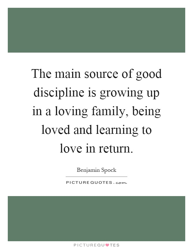 The main source of good discipline is growing up in a loving family, being loved and learning to love in return Picture Quote #1