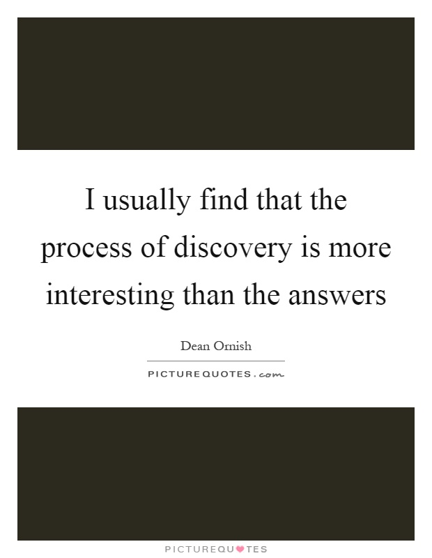 I usually find that the process of discovery is more interesting than the answers Picture Quote #1