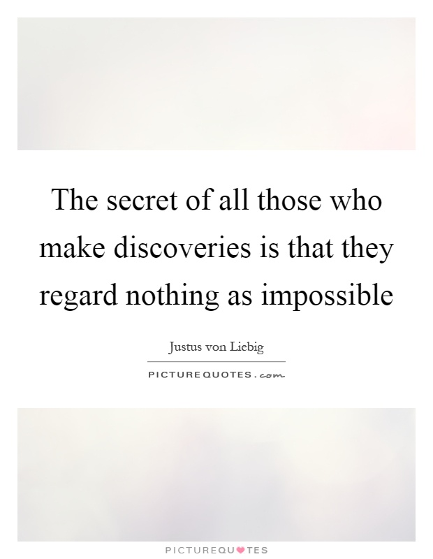 The secret of all those who make discoveries is that they regard nothing as impossible Picture Quote #1