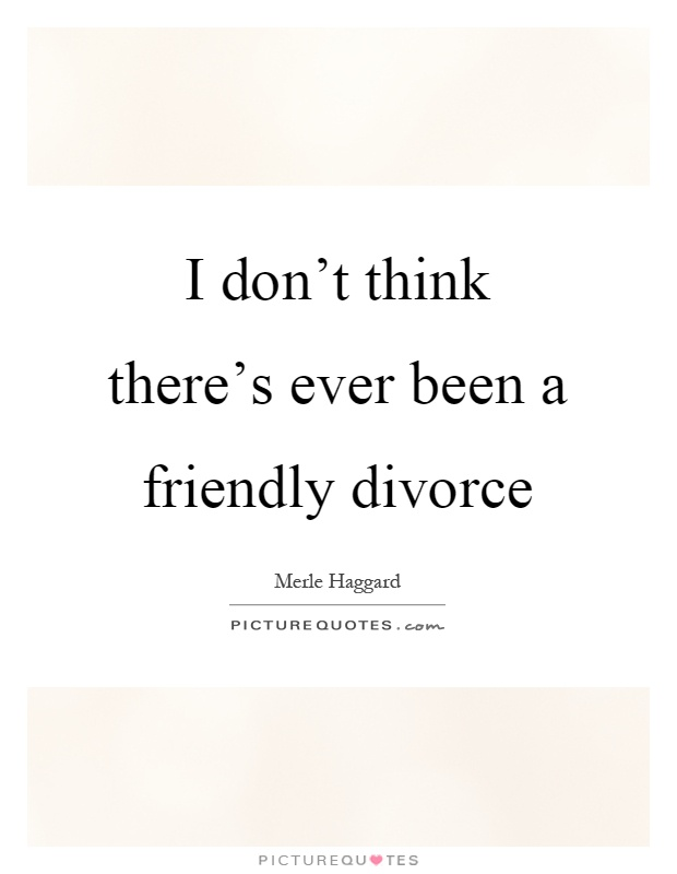 I don't think there's ever been a friendly divorce Picture Quote #1